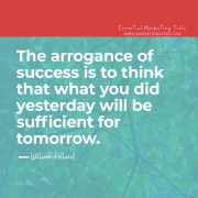 """The arrogance of success is to think that what you did yesterday will be sufficient for tomorrow."" – William Pollard, English Clergyman"