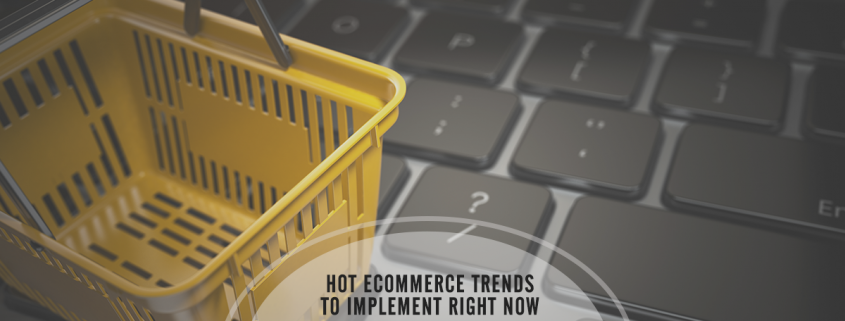 the Hottest Ecommerce Trends that Deserve Your Consideration Right Now