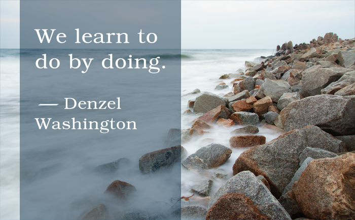 """We learn to do by doing."" Denzel Washington"