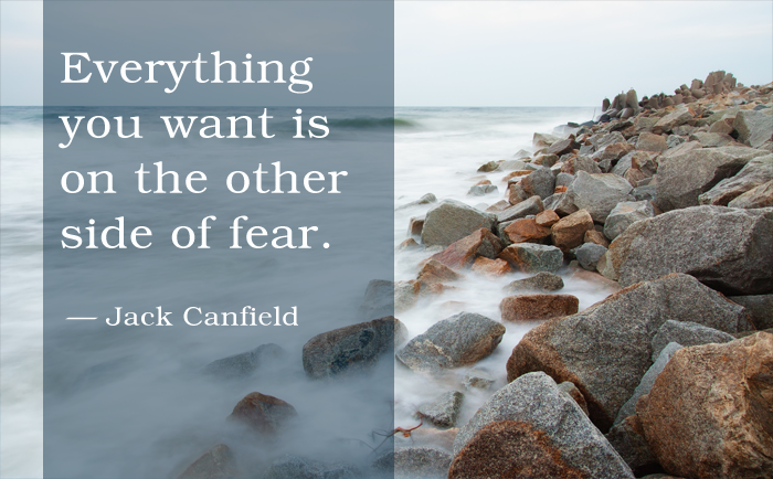 """Everything you want is on the other side of fear."" Jack Canfield"
