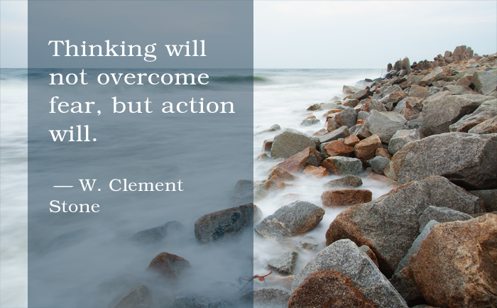 """Thinking will not overcome fear, but action will."" W. Clement Stone"