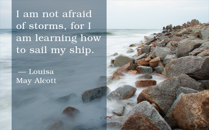 """I am not afraid of storms, for I am learning how to sail my ship."" Louisa May Alcott"