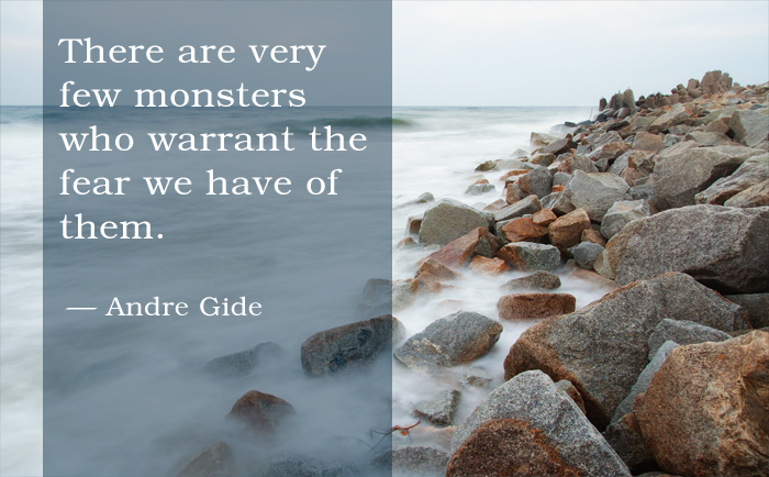 """There are very few monsters who warrant the fear we have of them."" Andre Gide"