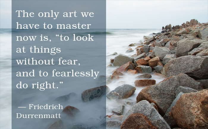 "The only art we have to master now is, ""to look at things without fear, and to fearlessly do right."" Friedrich Durrenmatt"