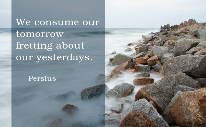 """We consume our tomorrow fretting about our yesterdays."" Persius"