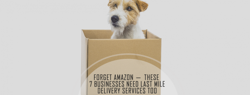 Forget Amazon - these 7 Businesses Need Last Mile Delivery Services Too