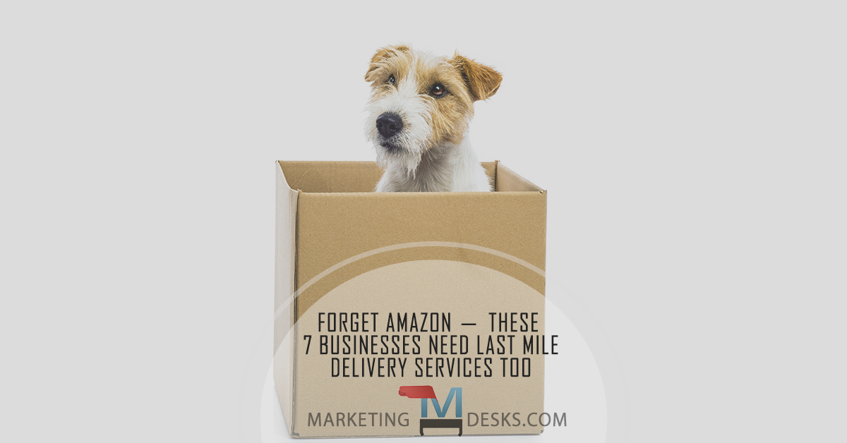 Forget Amazon - these 7 Businesses Need Last Mile Delivery