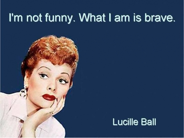 Lucille Ball - I'm not funny, what I am is brave.
