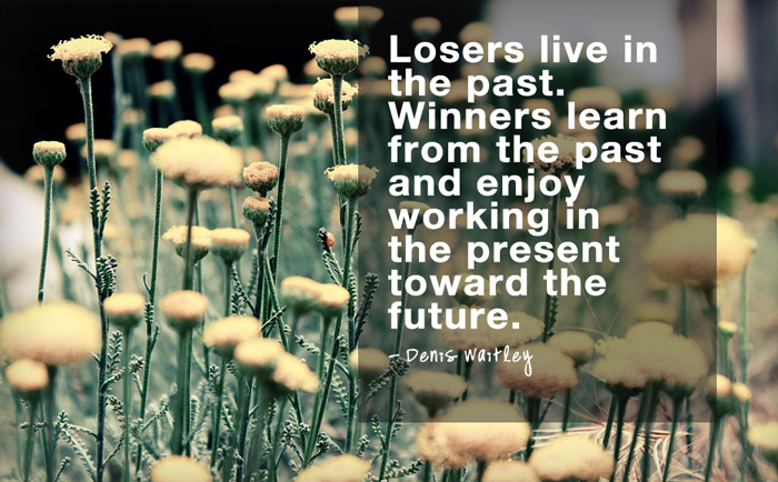 """Losers live in the past. Winners learn from the past and enjoy working in the present toward the future.""  - Denis Waitley"