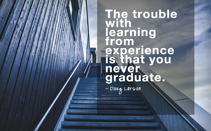"""The trouble with learning from experience is that you never graduate.""  - Doug Larson"