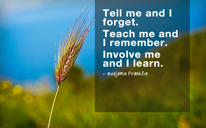 """Tell me and I forget. Teach me and I remember. Involve me and I learn.""  - Benjamin Franklin"