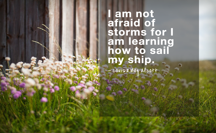 """I am not afraid of storms for I am learning how to sail my ship.""  - Louisa May Alcott"