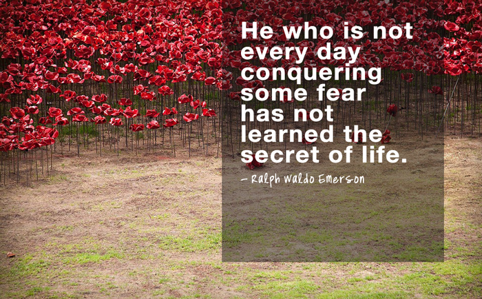 """He who is not every day conquering some fear has not learned the secret of life.""  - Ralph Waldo Emerson"