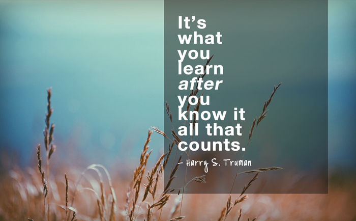 """It's what you learn after you know it all that counts.""  - Harry S. Truman"