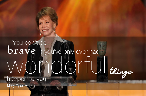 """You can't be brave if you've only had wonderful things happen to you."" Mary Tyler Moore 