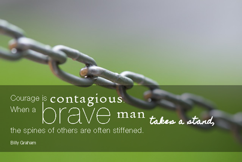 """Courage is contagious. When a brave man takes a stand, the spines of others are often stiffened."" Billy Graham"