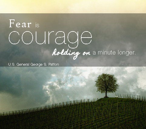 """Courage is fear holding on a minute longer."" US General George S. Patton"
