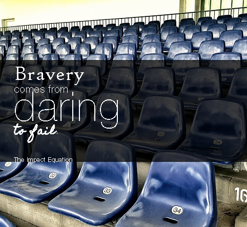 """Bravery comes from daring to fail."" The Impact Equation"