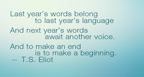 """For last year's words belong to last year's language, and next year's words await another voice. And to make an end is to make a beginning."" —T.S. Eliot"