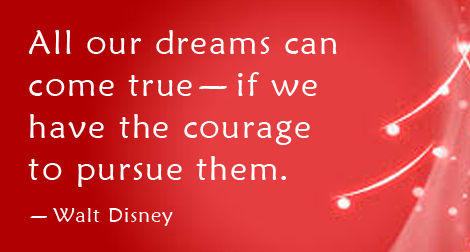"""All our dreams can come true, if we have the courage to pursue them."" —Walt Disney"