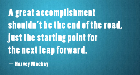 """A great accomplishment shouldn't be the end of the road, just the starting point for the next leap forward."" —Harvey Mackay"