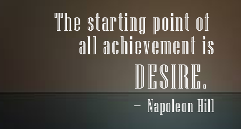 """The starting point of all achievement is desire."" — Napoleon Hill"
