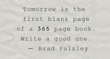 """Tomorrow, is the first blank page of a 365 page book. Write a good one."" —Brad Paisley"
