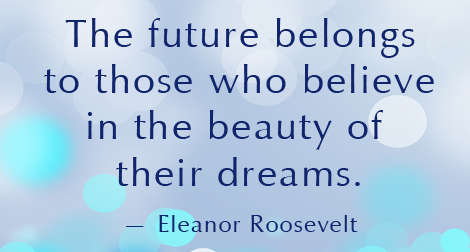 """The future belongs to those who believe in the beauty of their dreams."" —Eleanor Roosevelt"