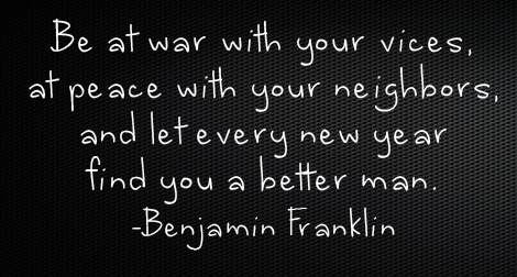 """Be at war with your vices, at peace with your neighbors, and let every new year find you a better man."" —Benjamin Franklin"