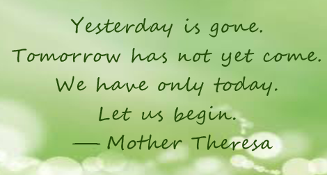 """Yesterday is gone. Tomorrow has not yet come. We have only today. Let us begin."" —Mother Teresa"