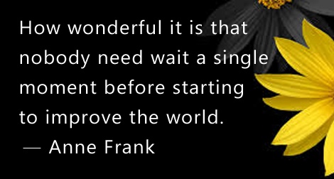 """How wonderful it is that nobody need wait a single moment before starting to improve the world."" —Anne Frank"