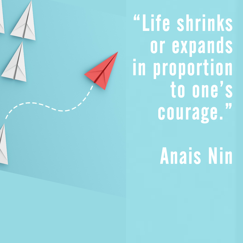 Life shrinks or expands in proportion to one's courage. Anias Nin
