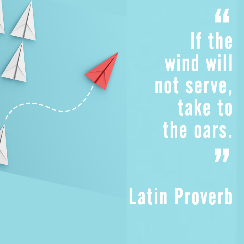 """If the wind will not serve, take to the oars."" Latin Proverb"