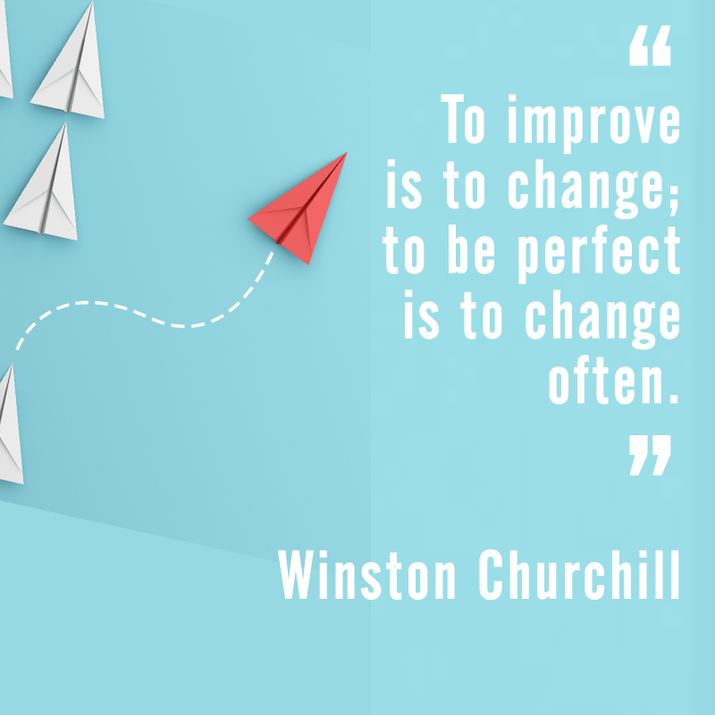 """To improve is to change; to be perfect is to change often."" Winston Churchill"