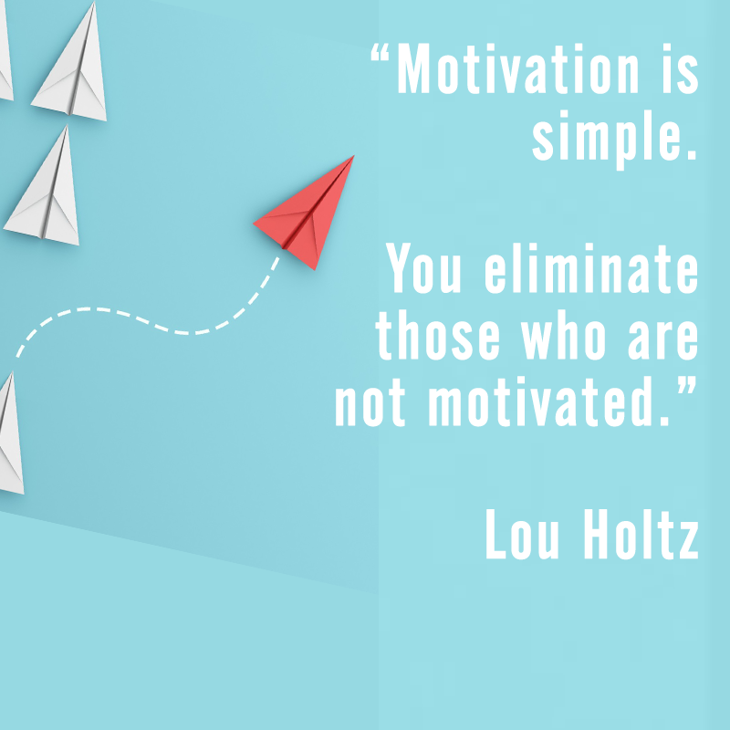 Motivation is simple. You eliminated those who are not motivated. Lou Holtz