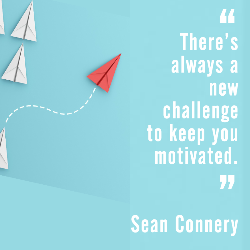 There's always a new challenge to keep you motivated - Sean Connery