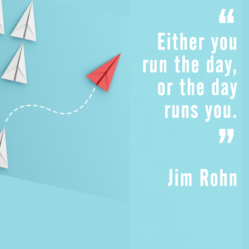 """Either you run the day, or the day runs you."" Jim Rohn"
