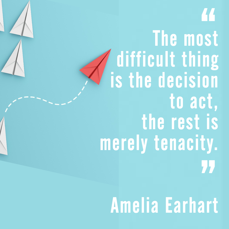 """The most difficult thing is the decision to act, the rest is merely tenacity."" Emelia Earhart"