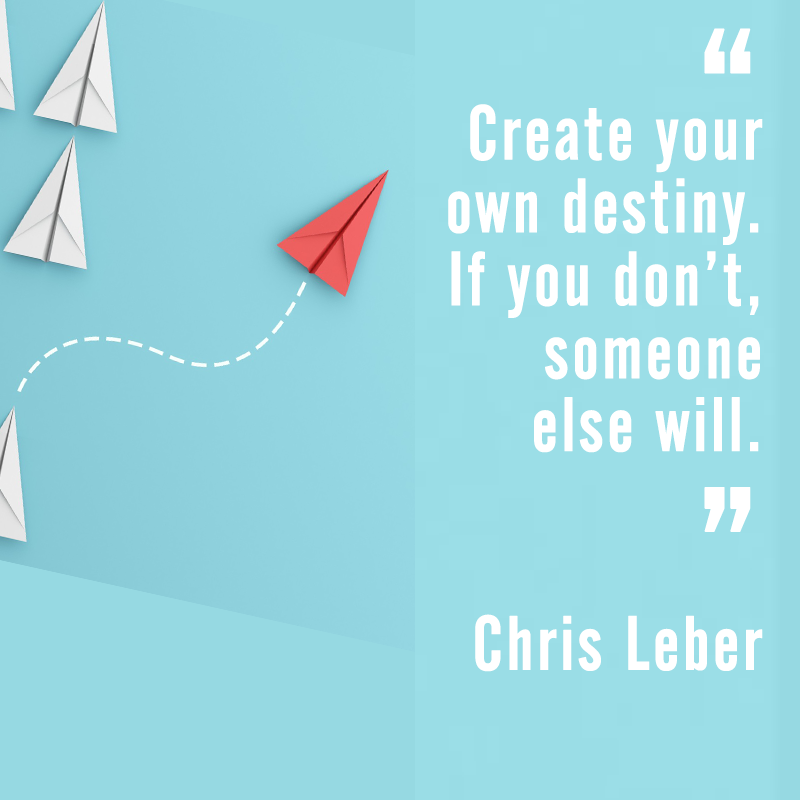 """Create your own destiny. If you don't, someone else will."" Chris Leber"
