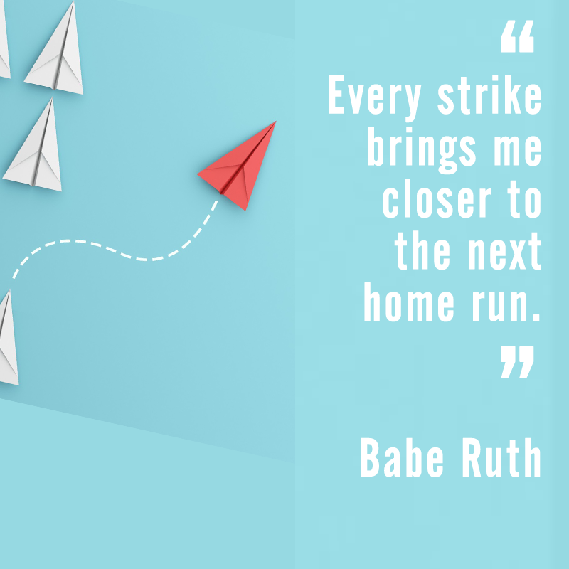 """Every strike brings me closer to the next home run."" Babe Ruth"