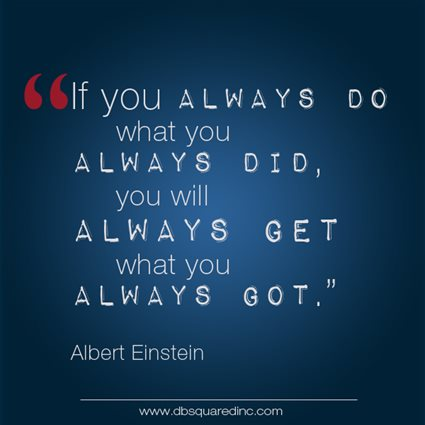 """If you always do what you always did, you will always get what you always got."" Albert Einstein, German-born Theoretical Physicist and Mathematician"