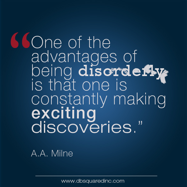 """One of the advantages of being disorderly is that one is constantly making exciting discoveries."" A.A. Milne, British writer"
