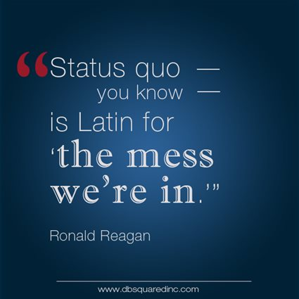 """Status quo, you know, is Latin for, 'The mess we're in.'"" Ronald Reagan, 40th US President"