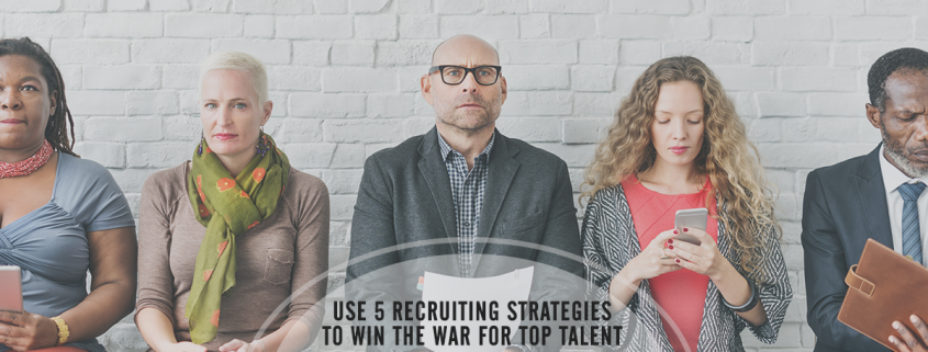 5 Recruiting Strategies that Win the War for Top Talent