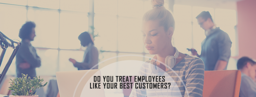 Do You Really Treat Employees Like You Treat Your Best Customers
