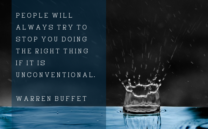 """People will always try to stop you doing the right thing if it is unconventional."" – Warren Buffett"