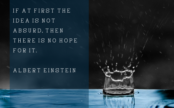 """If at first the idea is not absurd, then there is no hope for it."" – Albert Einstein"