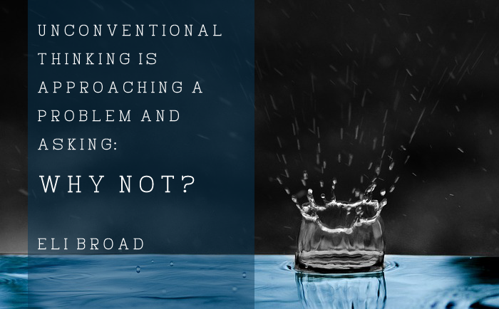 """Unconventional thinking is approaching a problem and asking, 'Why not?'"" – Eli Broad"