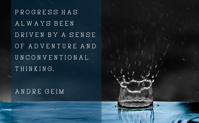 """Progress has always been driven by a sense of adventure and unconventional thinking."" – Andre Geim"