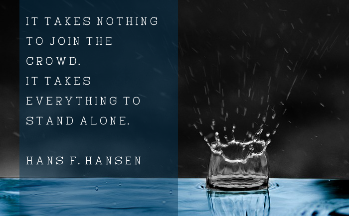 """It takes nothing to join the crowd. It takes everything to stand alone."" – Hans F. Hansen"